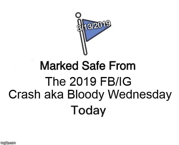 Marked Safe From Meme | The 2019 FB/IG Crash aka Bloody Wednesday 3/13/2019 | image tagged in memes,marked safe from | made w/ Imgflip meme maker