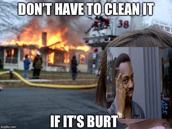 Disaster Girl Meme | DON'T HAVE TO CLEAN IT IF IT'S BURT | image tagged in memes,disaster girl | made w/ Imgflip meme maker
