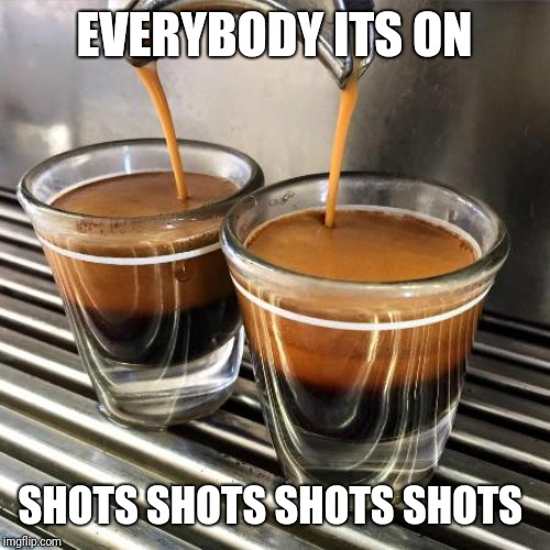 EVERYBODY ITS ON SHOTS SHOTS SHOTS SHOTS | image tagged in coffee addict,coffee time,shots,morning joe | made w/ Imgflip meme maker