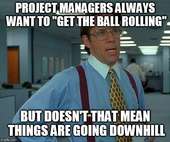"That Would Be Great Meme | PROJECT MANAGERS ALWAYS WANT TO ""GET THE BALL ROLLING"" BUT DOESN'T THAT MEAN THINGS ARE GOING DOWNHILL 