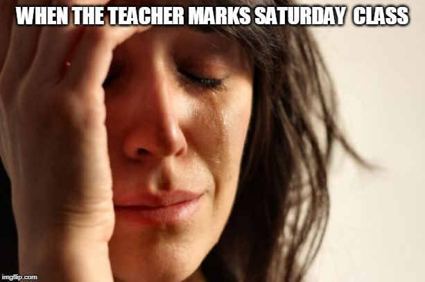 First World Problems Meme | WHEN THE TEACHER MARKS SATURDAY  CLASS | image tagged in memes,first world problems | made w/ Imgflip meme maker