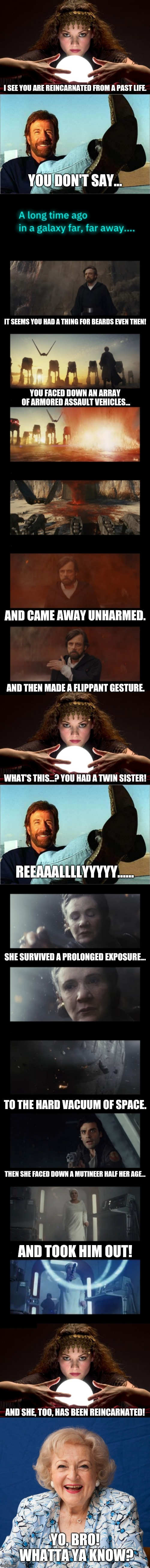 Hey, I was as sceptical as Chuck until I saw the movie! May the Norris be White you! | I SEE YOU ARE REINCARNATED FROM A PAST LIFE. YO, BRO! WHATTA YA KNOW? YOU DON'T SAY... IT SEEMS YOU HAD A THING FOR BEARDS EVEN THEN! YOU FA | image tagged in chuck norris says,psychic with crystal ball,betty white,star wars the last jedi,may the force be with you,sceptical skeptical | made w/ Imgflip meme maker