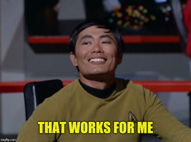 Sulu smug | THAT WORKS FOR ME | image tagged in sulu smug | made w/ Imgflip meme maker