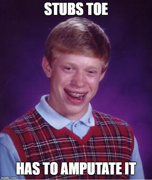Bad Luck Brian Meme | STUBS TOE HAS TO AMPUTATE IT | image tagged in memes,bad luck brian | made w/ Imgflip meme maker