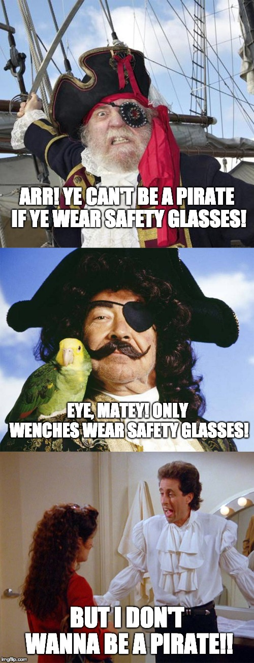 ARR! YE CAN'T BE A PIRATE IF YE WEAR SAFETY GLASSES! BUT I DON'T WANNA BE A PIRATE!! EYE, MATEY! ONLY WENCHES WEAR SAFETY GLASSES! | image tagged in pirate,seinfel,safety | made w/ Imgflip meme maker