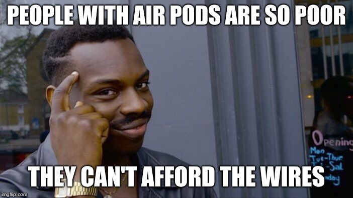 Roll Safe Think About It Meme | PEOPLE WITH AIR PODS ARE SO POOR THEY CAN'T AFFORD THE WIRES | image tagged in memes,roll safe think about it | made w/ Imgflip meme maker