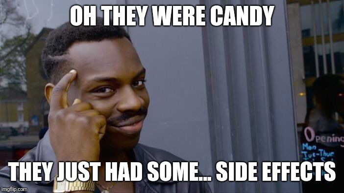 OH THEY WERE CANDY THEY JUST HAD SOME... SIDE EFFECTS | image tagged in memes,roll safe think about it | made w/ Imgflip meme maker