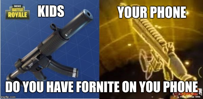 Fortnite Funny | KIDS DO YOU HAVE FORNITE ON YOU PHONE YOUR PHONE | image tagged in fortnite funny | made w/ Imgflip meme maker