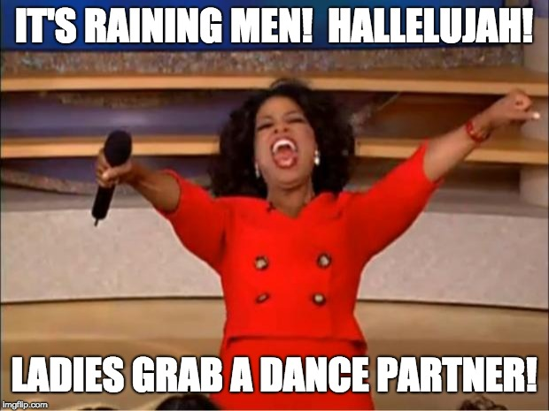 Oprah You Get A Meme | IT'S RAINING MEN!  HALLELUJAH! LADIES GRAB A DANCE PARTNER! | image tagged in memes,oprah you get a | made w/ Imgflip meme maker