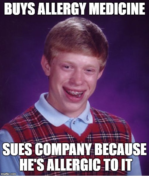 Bad Luck Brian Meme | BUYS ALLERGY MEDICINE SUES COMPANY BECAUSE HE'S ALLERGIC TO IT | image tagged in memes,bad luck brian,allergy | made w/ Imgflip meme maker