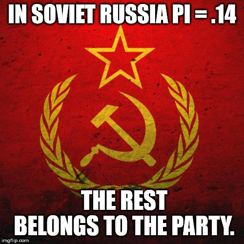 Pi's of the World Unite! | IN SOVIET RUSSIA PI = .14 THE REST BELONGS TO THE PARTY. | image tagged in in soviet russia,communism,pi day | made w/ Imgflip meme maker