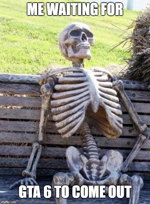 Waiting Skeleton Meme | ME WAITING FOR GTA 6 TO COME OUT | image tagged in memes,waiting skeleton | made w/ Imgflip meme maker