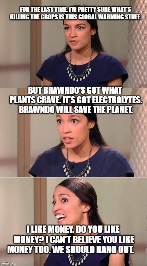 Bad Pun Ocasio-Cortez | FOR THE LAST TIME, I'M PRETTY SURE WHAT'S KILLING THE CROPS IS THIS GLOBAL WARMING STUFF. BUT BRAWNDO'S GOT WHAT PLANTS CRAVE. IT'S GOT ELEC | image tagged in bad pun ocasio-cortez | made w/ Imgflip meme maker