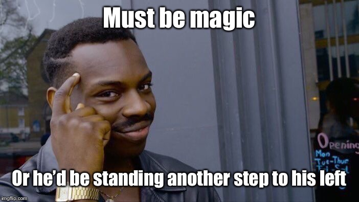 Roll Safe Think About It Meme | Must be magic Or he'd be standing another step to his left | image tagged in memes,roll safe think about it | made w/ Imgflip meme maker