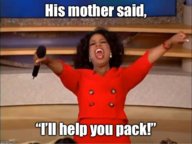 "Oprah You Get A Meme | His mother said, ""I'll help you pack!"" 