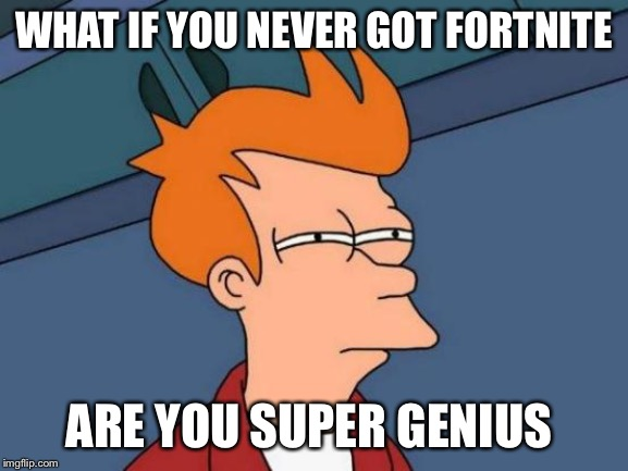Futurama Fry Meme | WHAT IF YOU NEVER GOT FORTNITE ARE YOU SUPER GENIUS | image tagged in memes,futurama fry | made w/ Imgflip meme maker