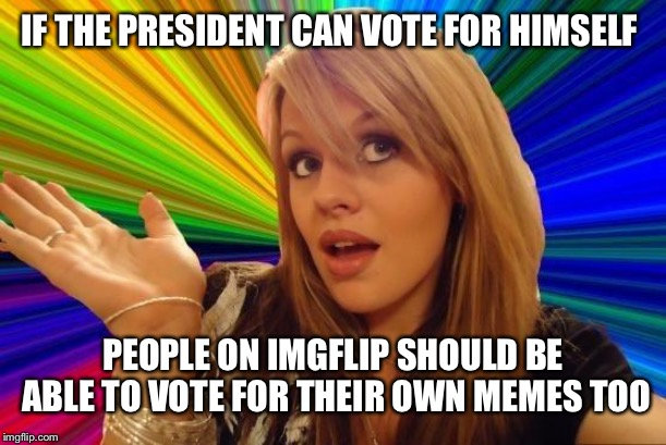 Communists! | IF THE PRESIDENT CAN VOTE FOR HIMSELF PEOPLE ON IMGFLIP SHOULD BE ABLE TO VOTE FOR THEIR OWN MEMES TOO | image tagged in memes,dumb blonde,imgflip,meanwhile on imgflip | made w/ Imgflip meme maker