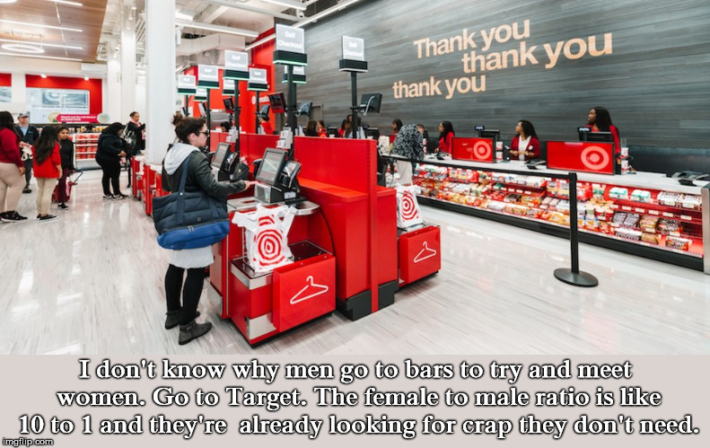 Attention Target Shoppers |  I don't know why men go to bars to try and meet women. Go to Target. The female to male ratio is like 10 to 1 and they're  already looking for crap they don't need. | image tagged in bars,meet,women,target,crap,need | made w/ Imgflip meme maker