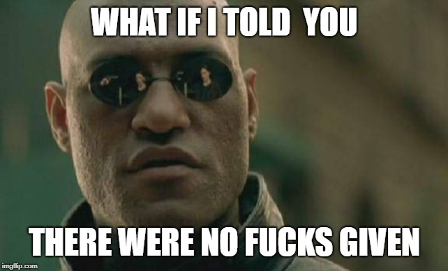 Matrix Morpheus Meme | WHAT IF I TOLD  YOU THERE WERE NO F**KS GIVEN | image tagged in memes,matrix morpheus | made w/ Imgflip meme maker