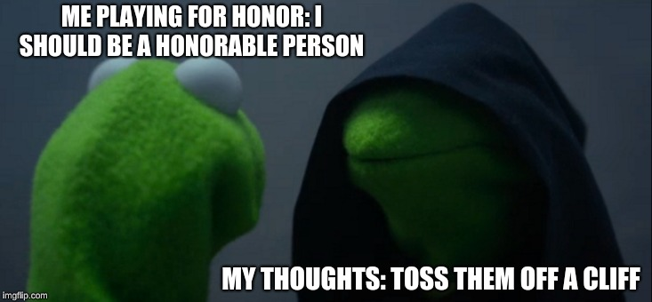 Evil Kermit Meme | ME PLAYING FOR HONOR: I SHOULD BE A HONORABLE PERSON MY THOUGHTS: TOSS THEM OFF A CLIFF | image tagged in memes,evil kermit | made w/ Imgflip meme maker