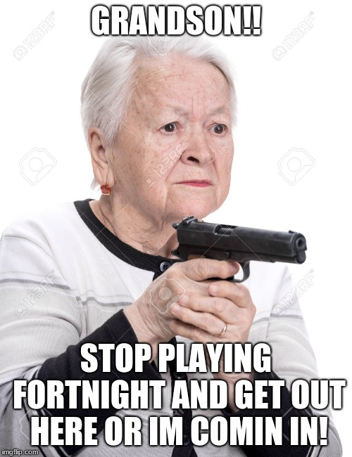 Grandma Gun | GRANDSON!! STOP PLAYING FORTNIGHT AND GET OUT HERE OR IM COMIN IN! | image tagged in grandma gun | made w/ Imgflip meme maker