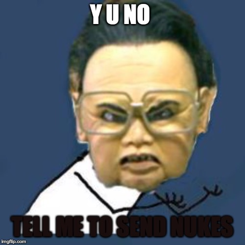 Kim Jong Il Y U No Meme | Y U NO TELL ME TO SEND NUKES | image tagged in memes,kim jong il y u no | made w/ Imgflip meme maker