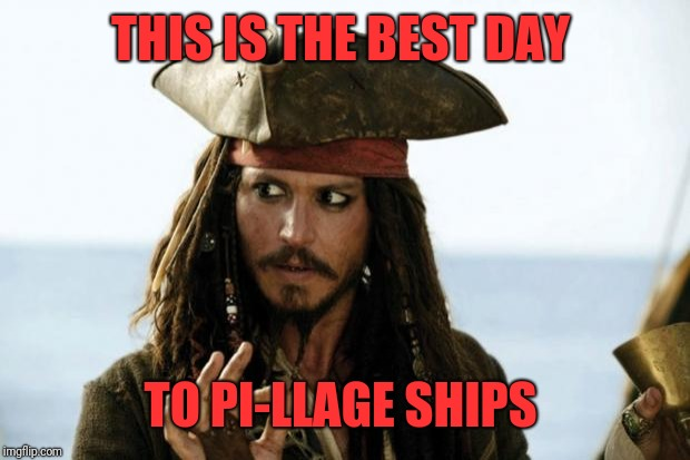 Jack Sparrow Pirate | THIS IS THE BEST DAY TO PI-LLAGE SHIPS | image tagged in jack sparrow pirate | made w/ Imgflip meme maker