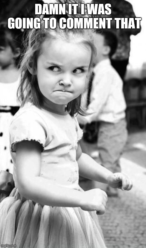 Angry Toddler Meme | DAMN IT I WAS GOING TO COMMENT THAT | image tagged in memes,angry toddler | made w/ Imgflip meme maker