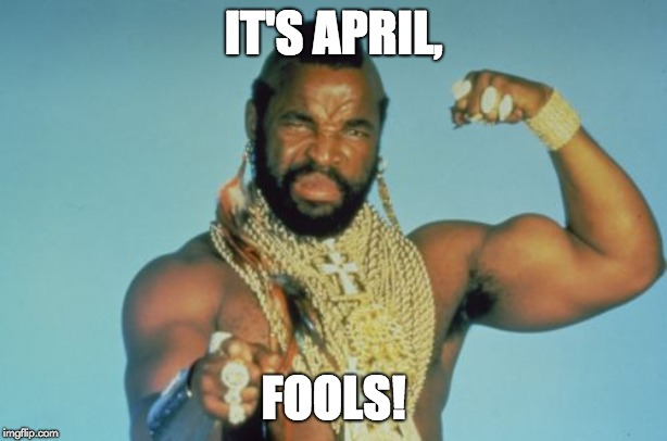 Mr T | IT'S APRIL, FOOLS! | image tagged in memes,mr t | made w/ Imgflip meme maker