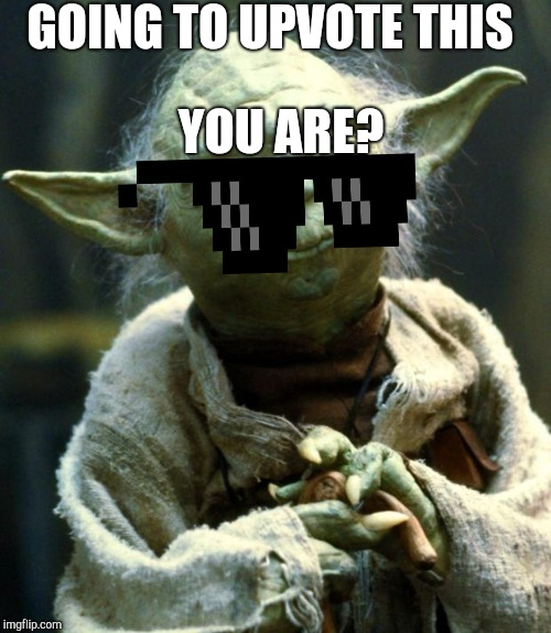 Star Wars Yoda Meme | GOING TO UPVOTE THIS YOU ARE? | image tagged in memes,star wars yoda | made w/ Imgflip meme maker