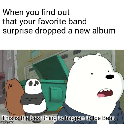 Surprised Pikachu Meme | When you find out that your favorite band surprise dropped a new album This is the best thing to happen to Ice Bear. | image tagged in memes,we bare bears,music | made w/ Imgflip meme maker