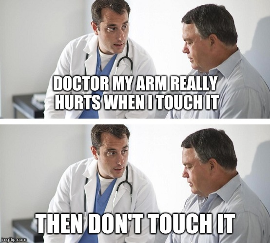 well maybe i wont go the the doctor any more | DOCTOR MY ARM REALLY HURTS WHEN I TOUCH IT THEN DON'T TOUCH IT | image tagged in doctor and patient | made w/ Imgflip meme maker