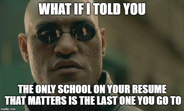 If you plan to go to grad school, go wherever is cheapest for undergrad and get good grades. | WHAT IF I TOLD YOU THE ONLY SCHOOL ON YOUR RESUME THAT MATTERS IS THE LAST ONE YOU GO TO | image tagged in memes,matrix morpheus | made w/ Imgflip meme maker