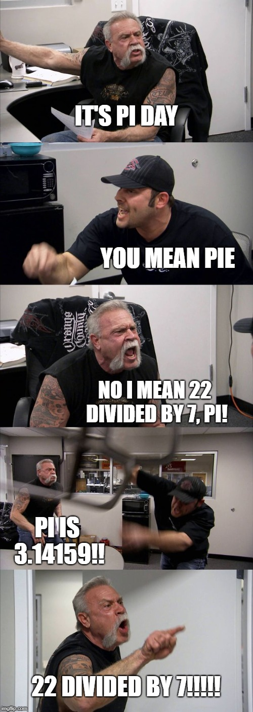 pi day | IT'S PI DAY YOU MEAN PIE NO I MEAN 22 DIVIDED BY 7, PI! PI IS 3.14159!! 22 DIVIDED BY 7!!!!! | image tagged in memes,american chopper argument | made w/ Imgflip meme maker