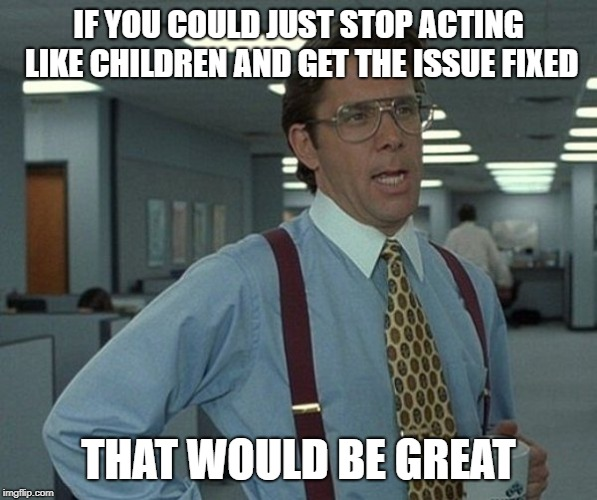 When the VP has to join the call and get people to actually work on the problem. | IF YOU COULD JUST STOP ACTING LIKE CHILDREN AND GET THE ISSUE FIXED THAT WOULD BE GREAT | image tagged in it,office space bill lumbergh | made w/ Imgflip meme maker