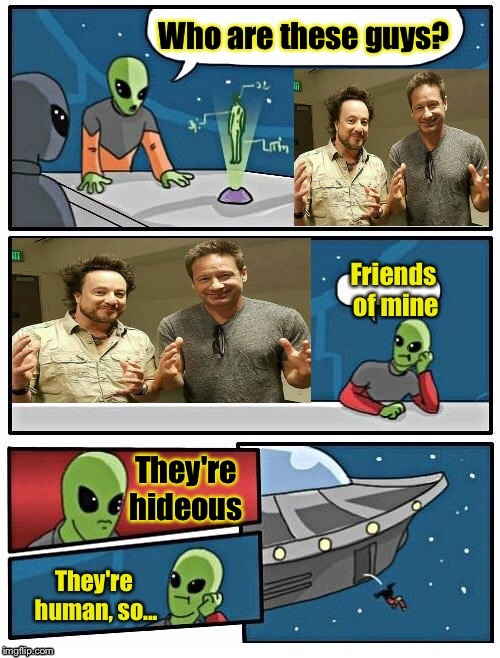 I guess it's whose point of view you use. | . | image tagged in ancient aliens,xfiles,alien meeting suggestion,memes,funny | made w/ Imgflip meme maker