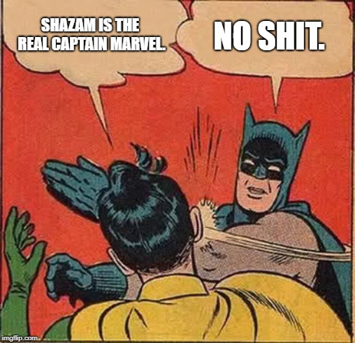 Batman Slapping Robin Meme | SHAZAM IS THE REAL CAPTAIN MARVEL. NO SHIT. | image tagged in memes,batman slapping robin | made w/ Imgflip meme maker