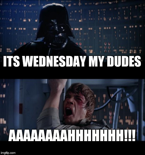 Star Wars No Meme | ITS WEDNESDAY MY DUDES AAAAAAAAHHHHHHH!!! | image tagged in memes,star wars no | made w/ Imgflip meme maker