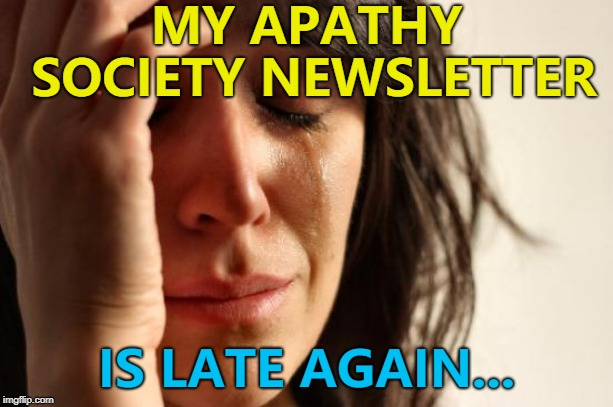 It's as if they can't be bothered... :) | MY APATHY SOCIETY NEWSLETTER IS LATE AGAIN... | image tagged in memes,first world problems,apathy,apathy society,meh | made w/ Imgflip meme maker