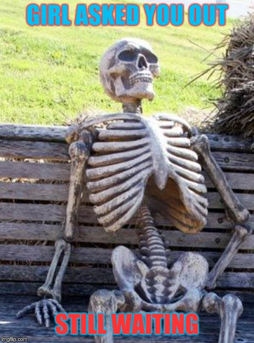 Waiting Skeleton Meme | GIRL ASKED YOU OUT STILL WAITING | image tagged in memes,waiting skeleton | made w/ Imgflip meme maker
