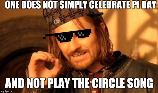 One Does Not Simply Meme | ONE DOES NOT SIMPLY CELEBRATE PI DAY AND NOT PLAY THE CIRCLE SONG | image tagged in memes,one does not simply | made w/ Imgflip meme maker