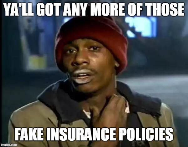 Y'all Got Any More Of That Meme | YA'LL GOT ANY MORE OF THOSE FAKE INSURANCE POLICIES | image tagged in memes,y'all got any more of that | made w/ Imgflip meme maker