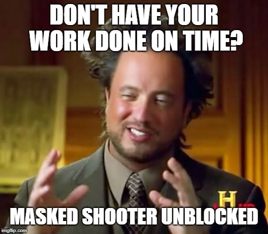 Ancient Aliens | DON'T HAVE YOUR WORK DONE ON TIME? MASKED SHOOTER UNBLOCKED | image tagged in memes,ancient aliens | made w/ Imgflip meme maker