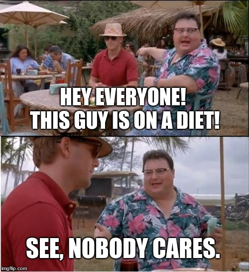 Nobody Cares 'Bout Your Diet.  | HEY EVERYONE! THIS GUY IS ON A DIET! SEE, NOBODY CARES. | image tagged in memes,see nobody cares,diet | made w/ Imgflip meme maker