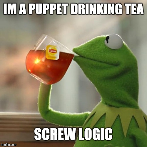 But Thats None Of My Business Meme | IM A PUPPET DRINKING TEA SCREW LOGIC | image tagged in memes,but thats none of my business,kermit the frog | made w/ Imgflip meme maker
