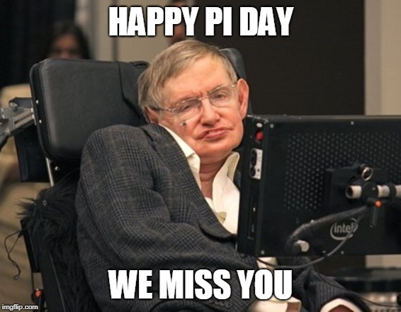 HAPPY PI DAY WE MISS YOU | image tagged in stephen hawking | made w/ Imgflip meme maker