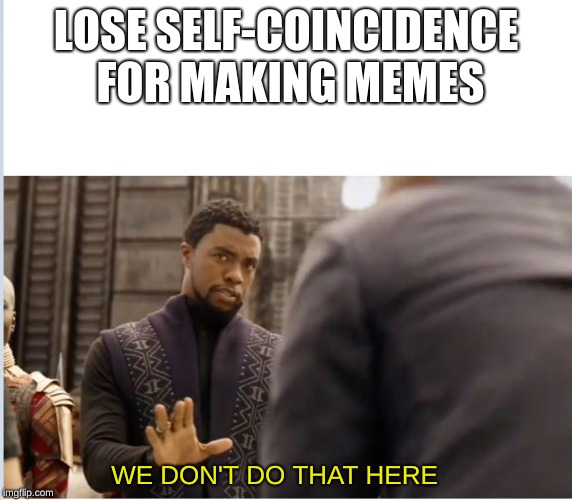 We don't do that here | LOSE SELF-COINCIDENCE FOR MAKING MEMES WE DON'T DO THAT HERE | image tagged in we don't do that here | made w/ Imgflip meme maker