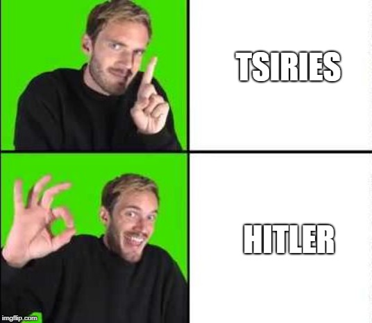 TSIRIES HITLER | image tagged in pewdiepie drake | made w/ Imgflip meme maker