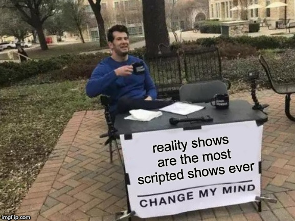 Expectation vs Reality  | reality shows are the most scripted shows ever | image tagged in memes,change my mind,reality,tv,show,scripted | made w/ Imgflip meme maker
