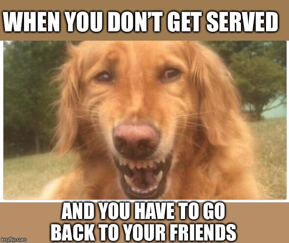 WHEN YOU DON'T GET SERVED AND YOU HAVE TO GO BACK TO YOUR FRIENDS | made w/ Imgflip meme maker